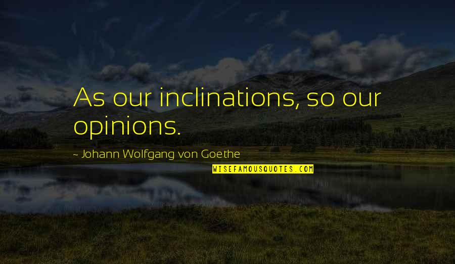 Inclination Quotes By Johann Wolfgang Von Goethe: As our inclinations, so our opinions.