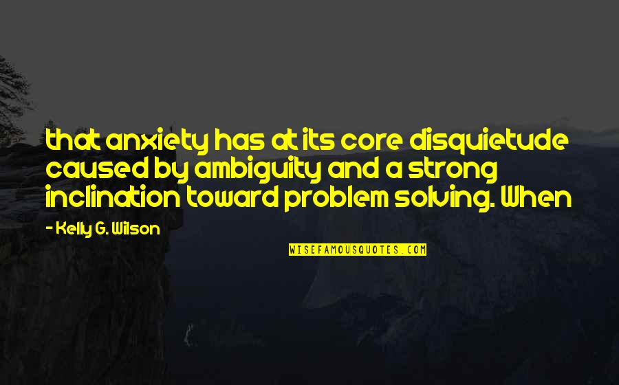 Inclination Quotes By Kelly G. Wilson: that anxiety has at its core disquietude caused