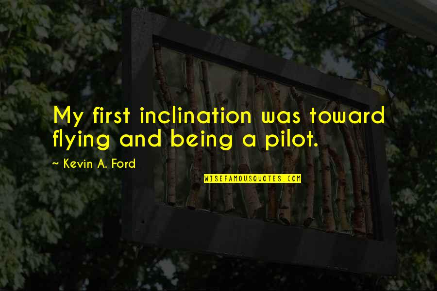 Inclination Quotes By Kevin A. Ford: My first inclination was toward flying and being