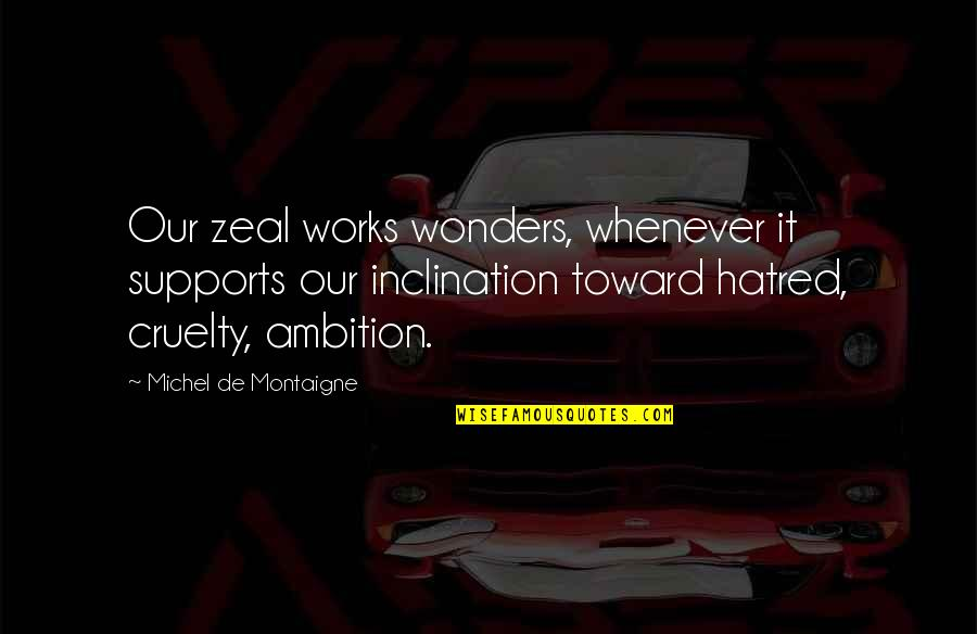 Inclination Quotes By Michel De Montaigne: Our zeal works wonders, whenever it supports our