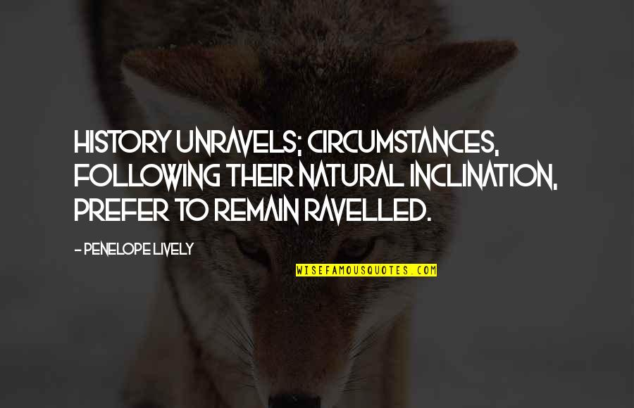 Inclination Quotes By Penelope Lively: History unravels; circumstances, following their natural inclination, prefer