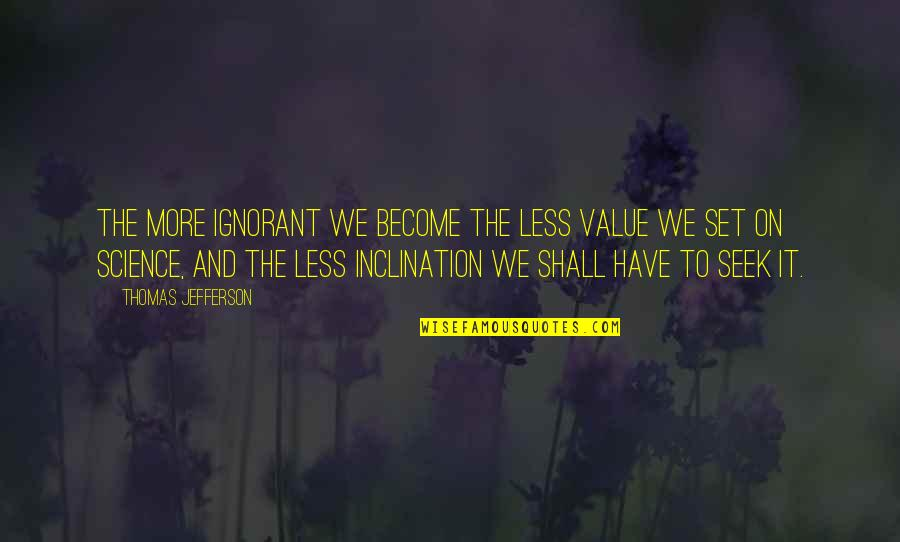 Inclination Quotes By Thomas Jefferson: The more ignorant we become the less value