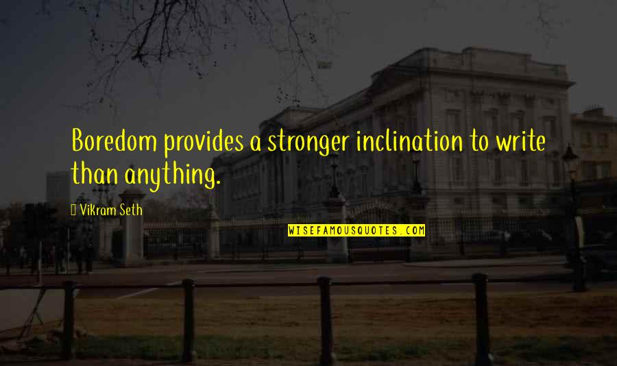 Inclination Quotes By Vikram Seth: Boredom provides a stronger inclination to write than