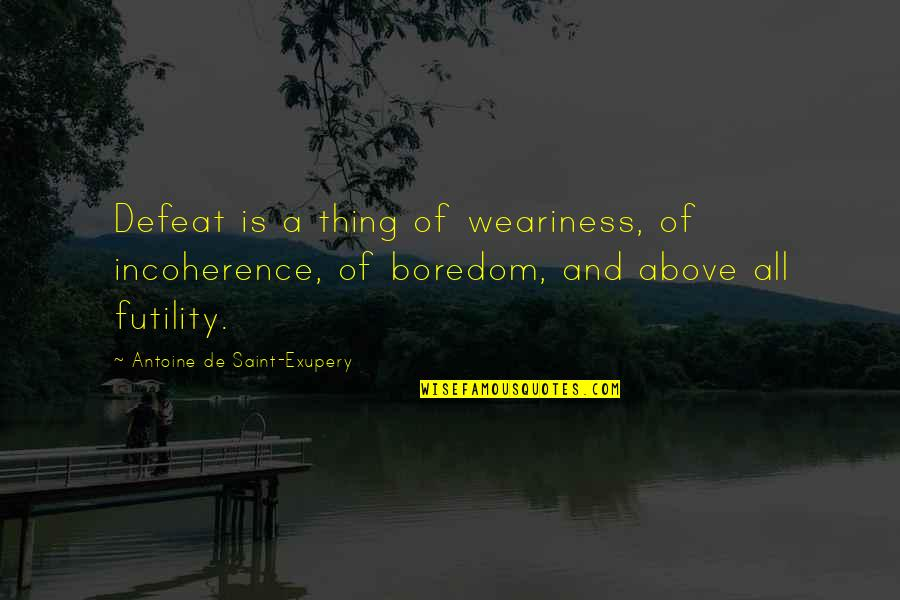 Incoherence Quotes By Antoine De Saint-Exupery: Defeat is a thing of weariness, of incoherence,