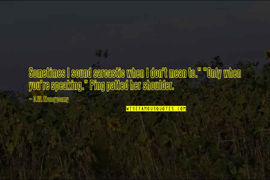 Incoherence Quotes By D.W. Moneypenny: Sometimes I sound sarcastic when I don't mean