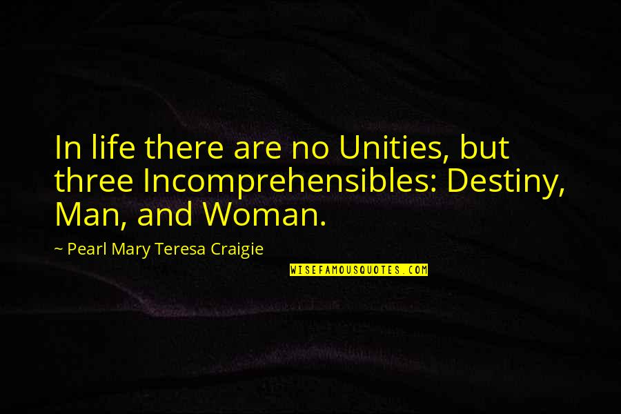 Incomprehensibles Quotes By Pearl Mary Teresa Craigie: In life there are no Unities, but three