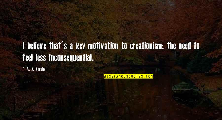 Inconsequential Quotes By A. J. Jacobs: I believe that's a key motivation to creationism: