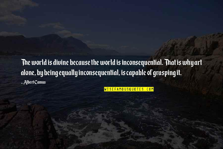 Inconsequential Quotes By Albert Camus: The world is divine because the world is