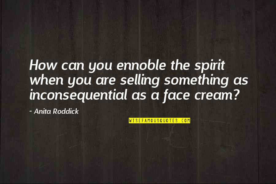 Inconsequential Quotes By Anita Roddick: How can you ennoble the spirit when you