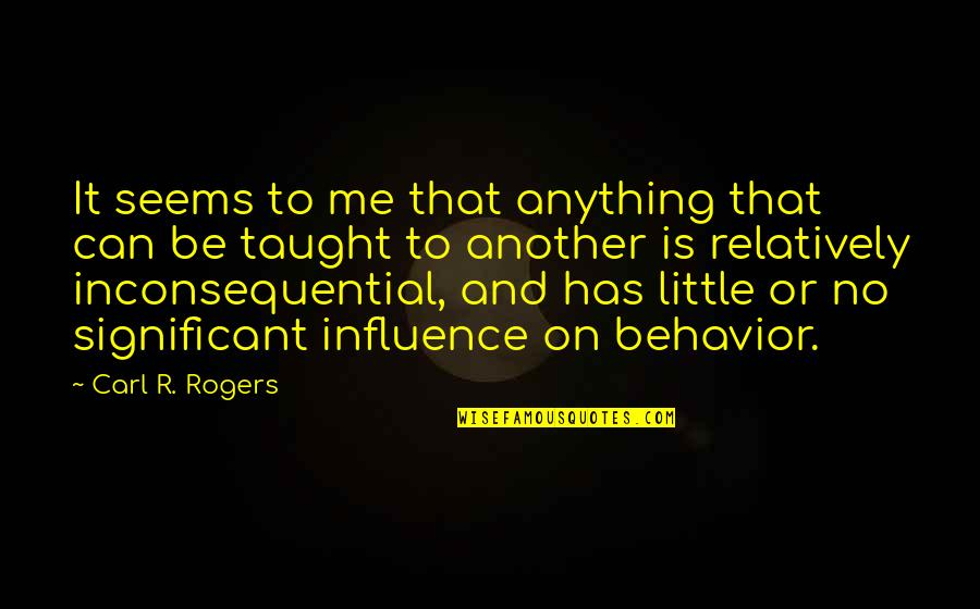 Inconsequential Quotes By Carl R. Rogers: It seems to me that anything that can
