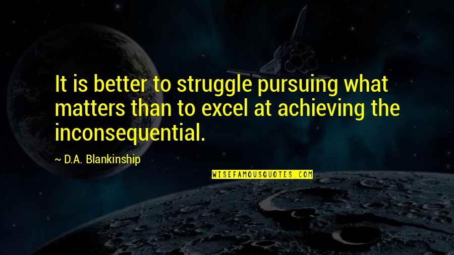 Inconsequential Quotes By D.A. Blankinship: It is better to struggle pursuing what matters