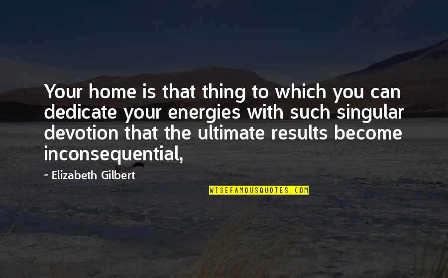 Inconsequential Quotes By Elizabeth Gilbert: Your home is that thing to which you