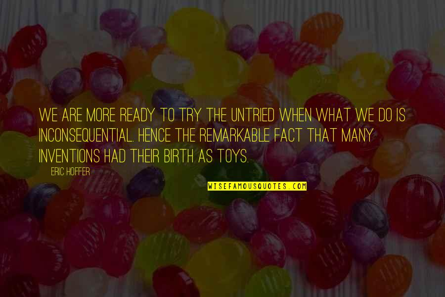 Inconsequential Quotes By Eric Hoffer: We are more ready to try the untried