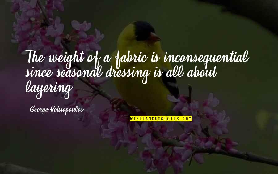 Inconsequential Quotes By George Kotsiopoulos: The weight of a fabric is inconsequential, since