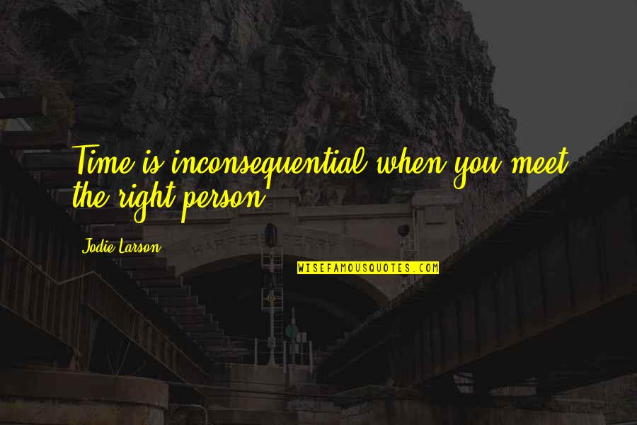 Inconsequential Quotes By Jodie Larson: Time is inconsequential when you meet the right