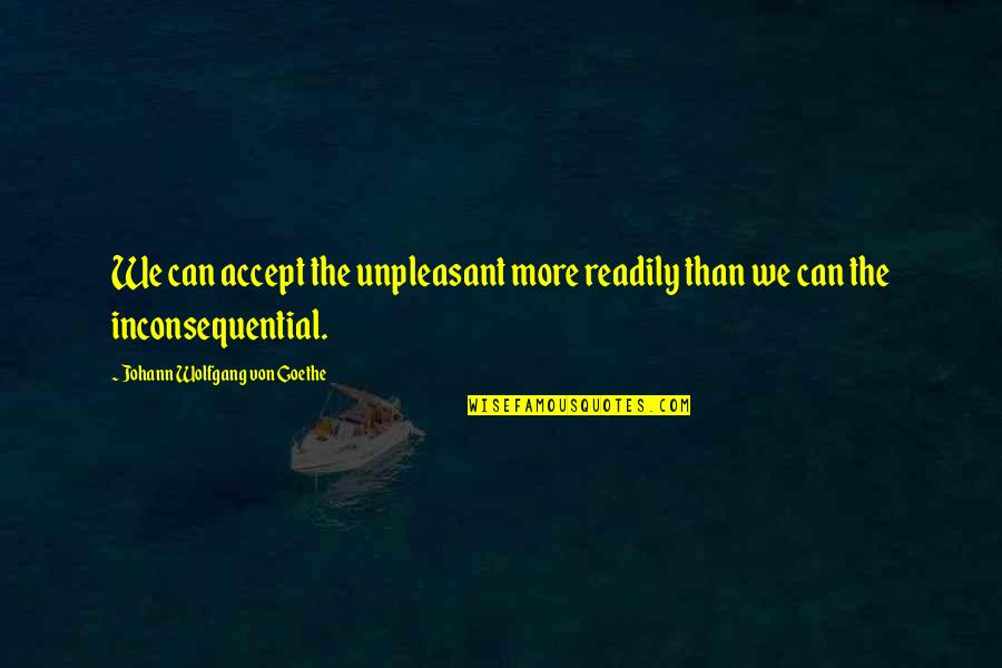 Inconsequential Quotes By Johann Wolfgang Von Goethe: We can accept the unpleasant more readily than