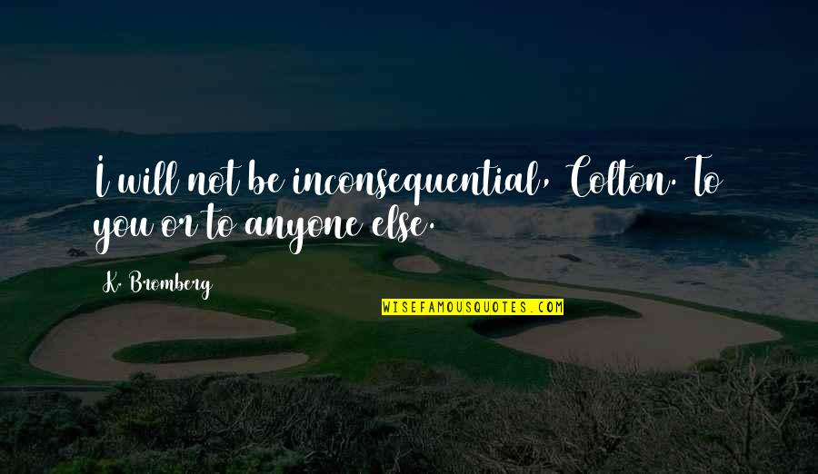 Inconsequential Quotes By K. Bromberg: I will not be inconsequential, Colton. To you