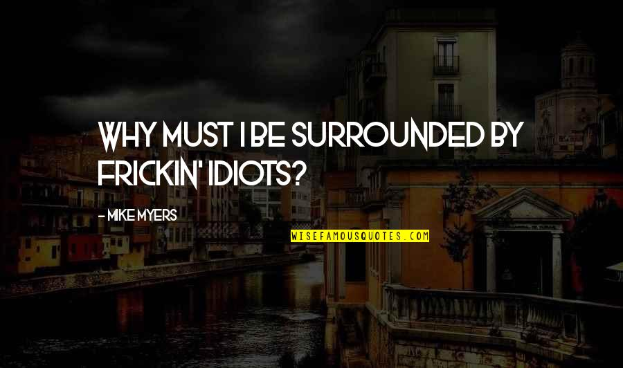 Inconsequential Quotes By Mike Myers: Why must I be surrounded by frickin' idiots?