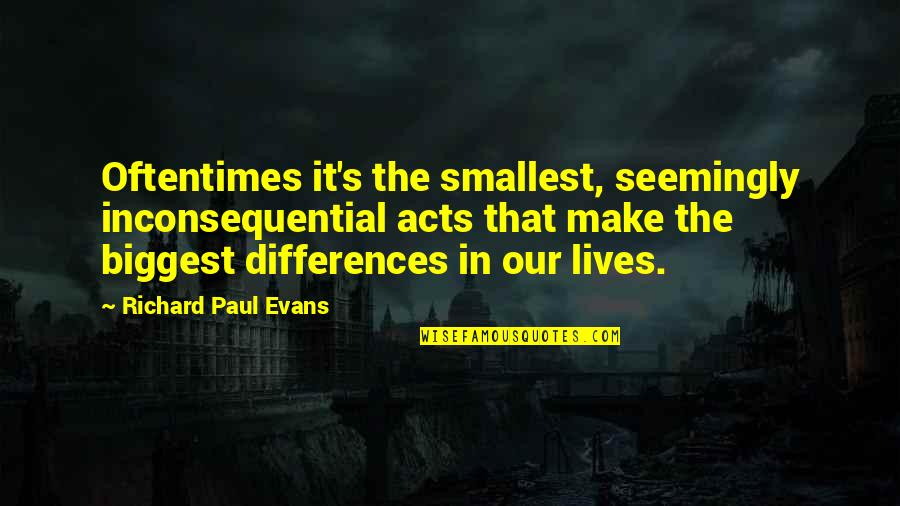 Inconsequential Quotes By Richard Paul Evans: Oftentimes it's the smallest, seemingly inconsequential acts that