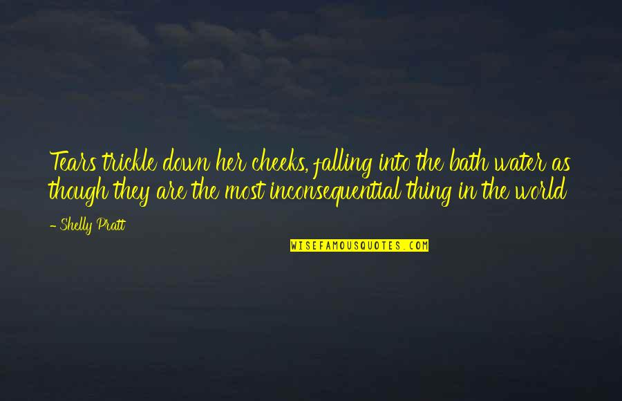 Inconsequential Quotes By Shelly Pratt: Tears trickle down her cheeks, falling into the