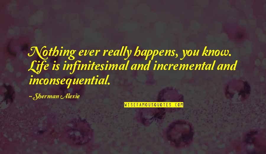 Inconsequential Quotes By Sherman Alexie: Nothing ever really happens, you know. Life is