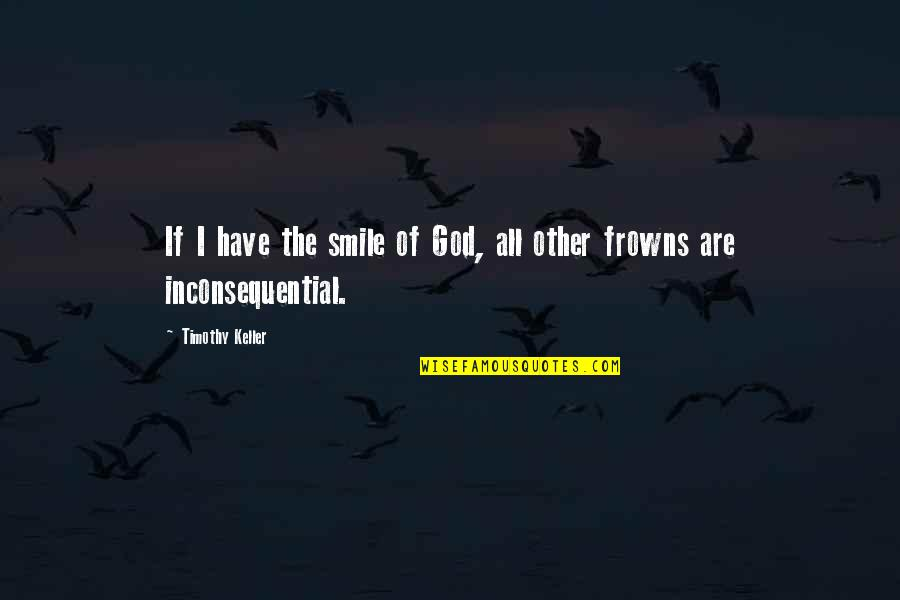 Inconsequential Quotes By Timothy Keller: If I have the smile of God, all