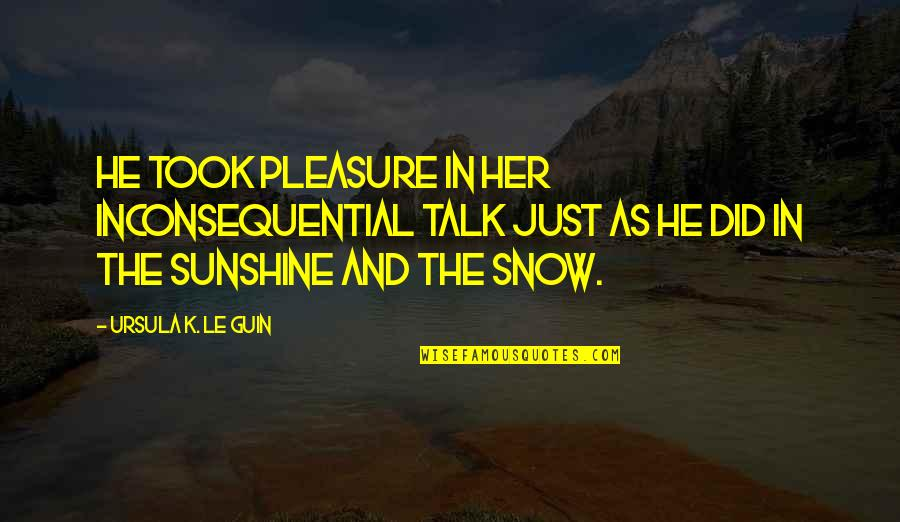 Inconsequential Quotes By Ursula K. Le Guin: He took pleasure in her inconsequential talk just
