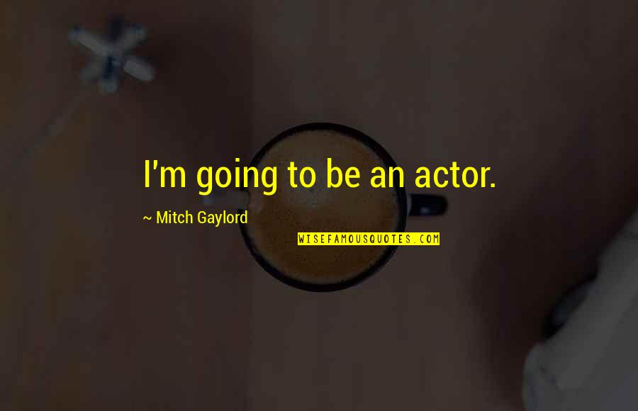 Inconsiderate Husbands Quotes By Mitch Gaylord: I'm going to be an actor.