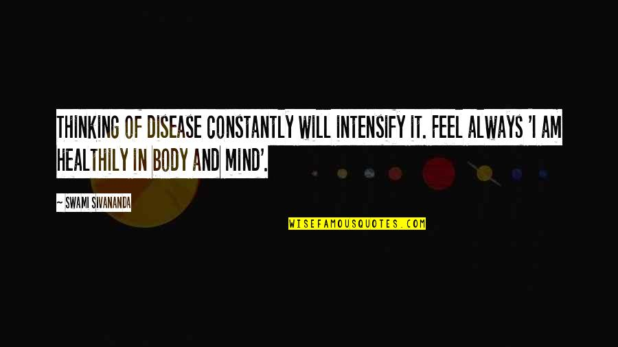 Inconsistency In Love Quotes By Swami Sivananda: Thinking of disease constantly will intensify it. Feel