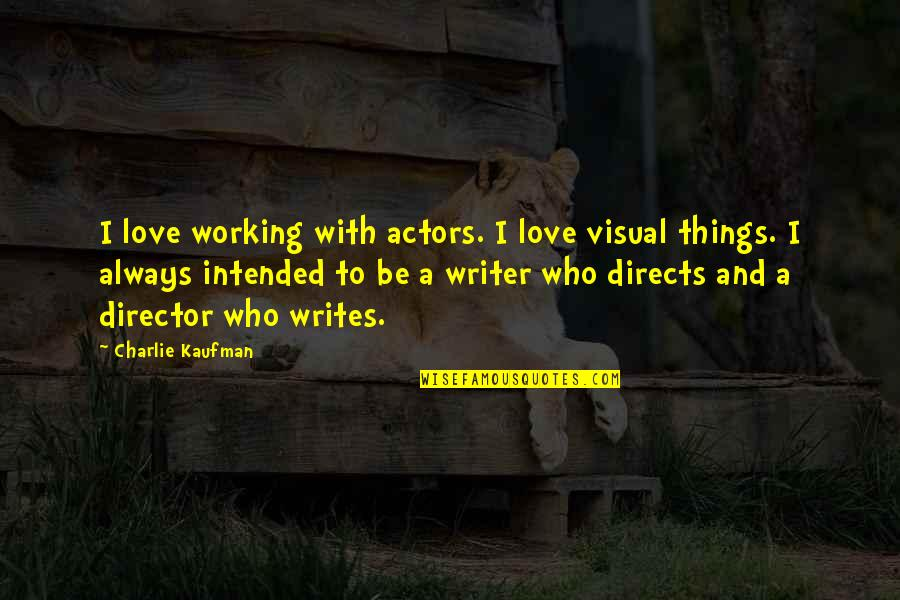 Incontinence Funny Quotes By Charlie Kaufman: I love working with actors. I love visual