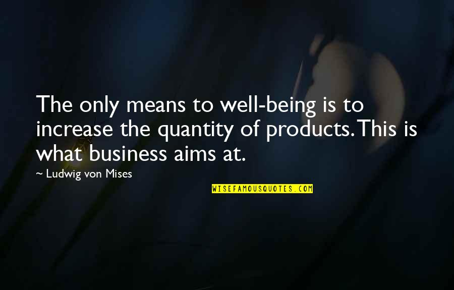 Increase Business Quotes By Ludwig Von Mises: The only means to well-being is to increase