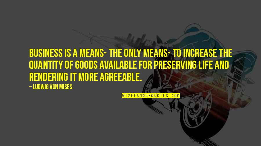 Increase Business Quotes By Ludwig Von Mises: Business is a means- the only means- to