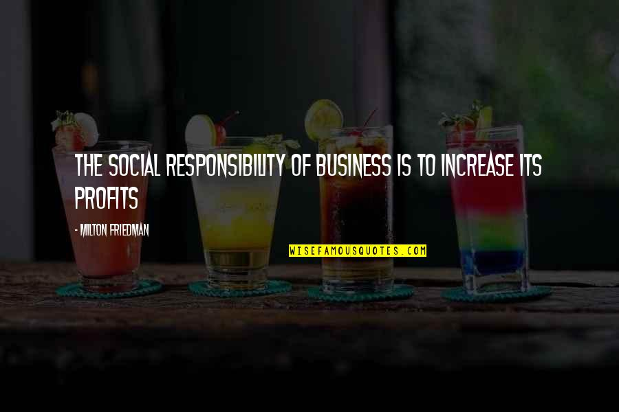 Increase Business Quotes By Milton Friedman: The Social Responsibility of Business is to Increase