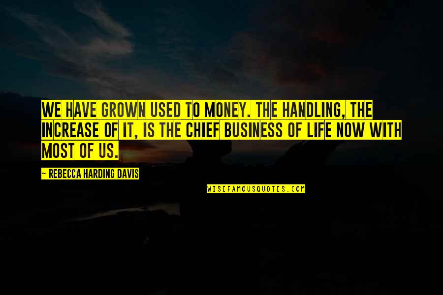 Increase Business Quotes By Rebecca Harding Davis: We have grown used to money. The handling,