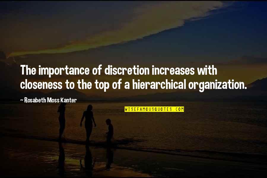 Increase Business Quotes By Rosabeth Moss Kanter: The importance of discretion increases with closeness to