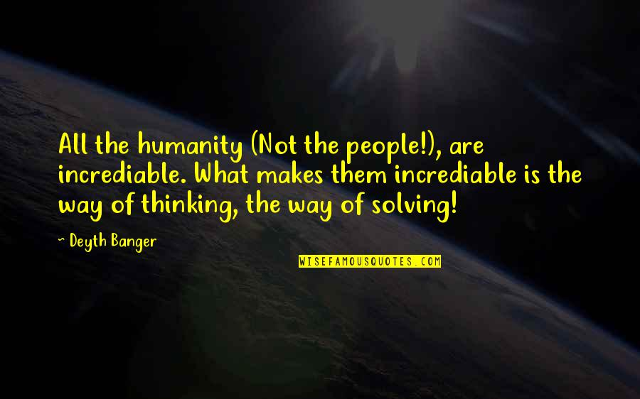 Incrediable Quotes By Deyth Banger: All the humanity (Not the people!), are incrediable.