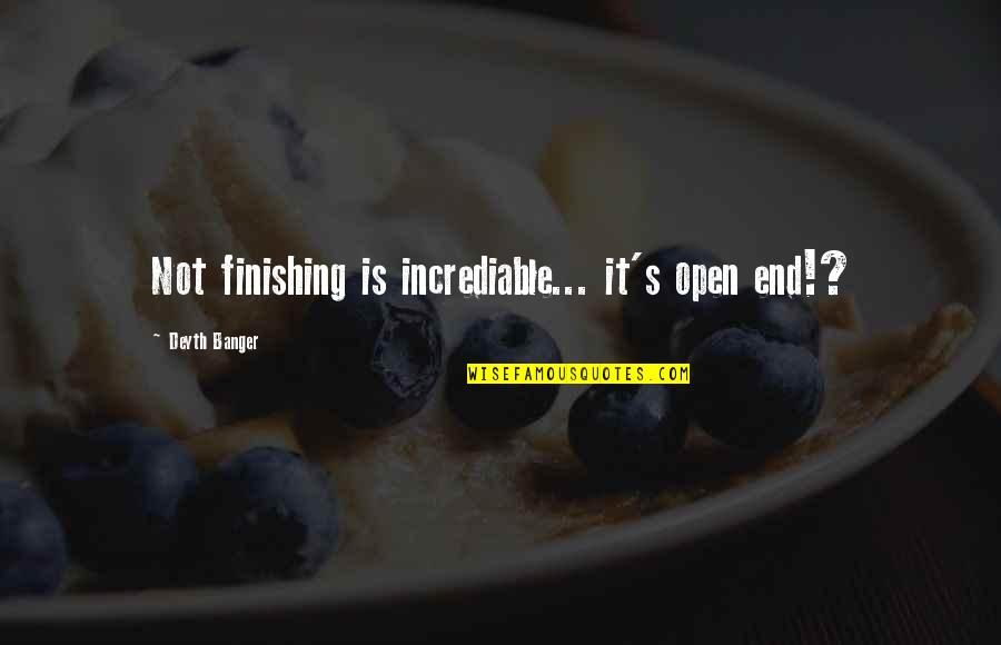 Incrediable Quotes By Deyth Banger: Not finishing is incrediable... it's open end!?