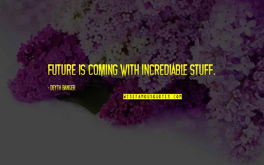 Incrediable Quotes By Deyth Banger: Future is coming with incrediable stuff.