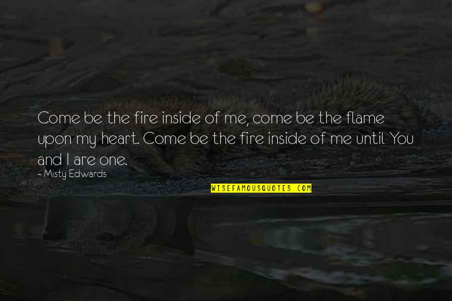 Incrediable Quotes By Misty Edwards: Come be the fire inside of me, come