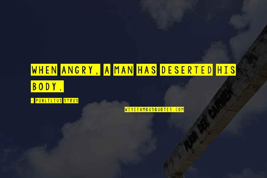 Incrediable Quotes By Publilius Syrus: When angry, a man has deserted his body.
