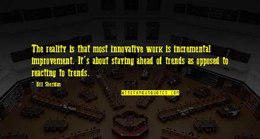 Incremental Improvement Quotes By Bill Sheridan: The reality is that most innovative work is