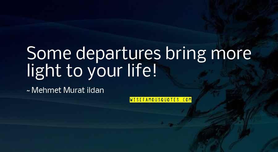 Indecision Benjamin Kunkel Quotes By Mehmet Murat Ildan: Some departures bring more light to your life!