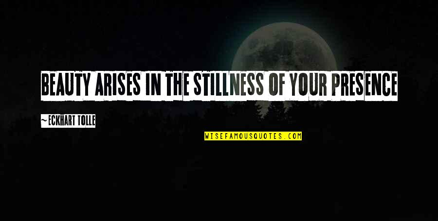 Indecisive Friends Quotes By Eckhart Tolle: BEAUTY ARISES IN THE STILLNESS OF YOUR PRESENCE