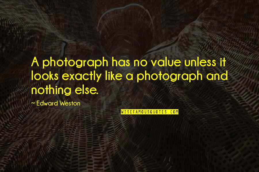 Indecisive Friends Quotes By Edward Weston: A photograph has no value unless it looks