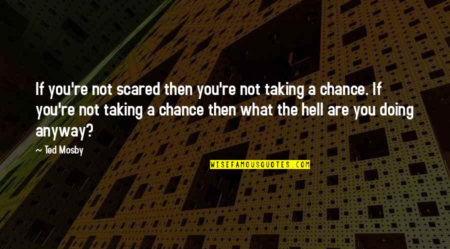 Indecisive Friends Quotes By Ted Mosby: If you're not scared then you're not taking