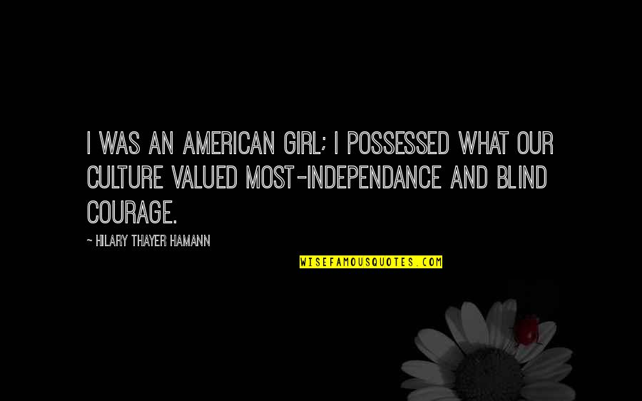 Independance Quotes By Hilary Thayer Hamann: I was an American girl; I possessed what