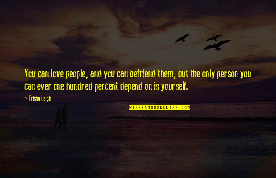 Independence And Self Reliance Quotes By Trisha Leigh: You can love people, and you can befriend