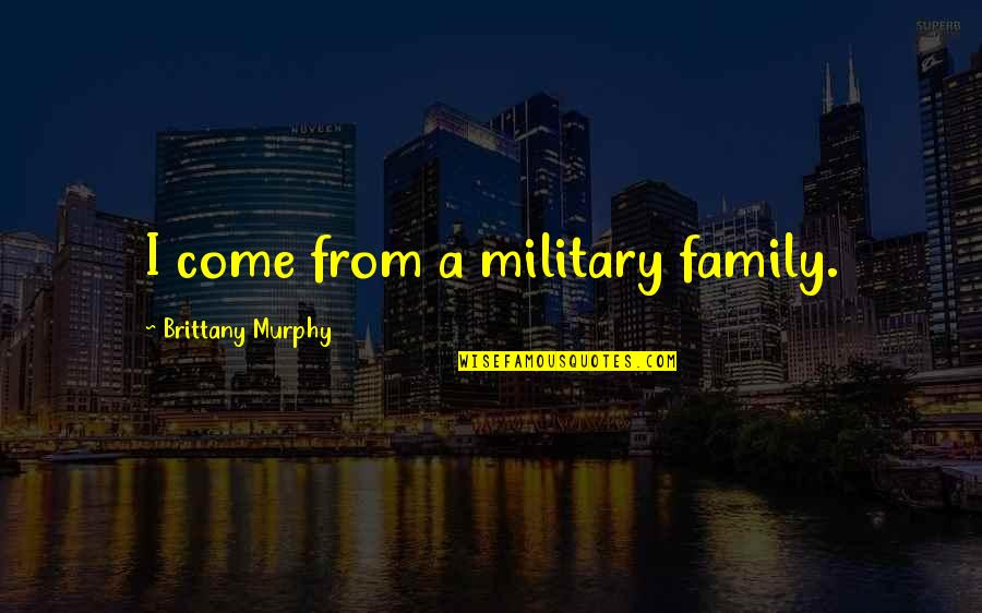 Independent Bad Girl Quotes By Brittany Murphy: I come from a military family.