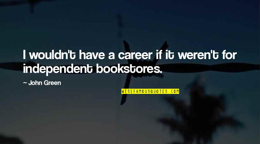 Independent Bookstores Quotes By John Green: I wouldn't have a career if it weren't