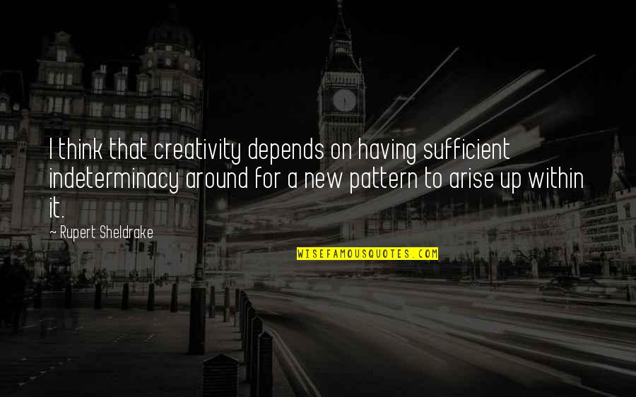 Indeterminacy Quotes By Rupert Sheldrake: I think that creativity depends on having sufficient